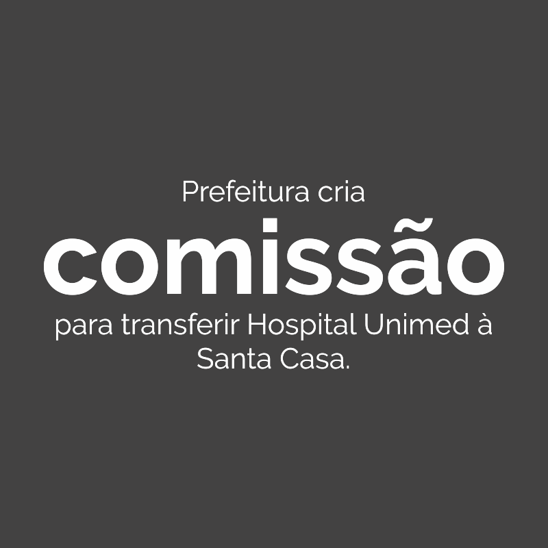 Prefeitura nomeia comissão para transferir Unimed para Santa Casa