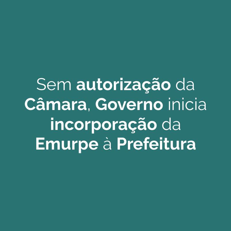 Sem autorização da Câmara, Governo inicia incorporação da Emurpe à Prefeitura