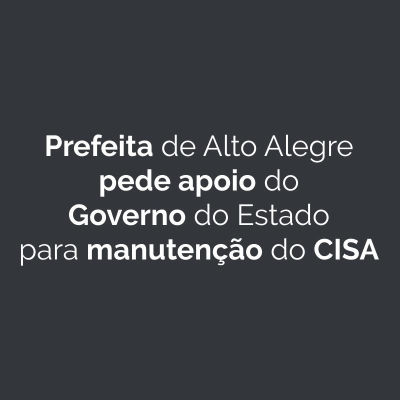 Prefeita de Alto Alegre pede apoio do Governo do Estado para manutenção do CISA