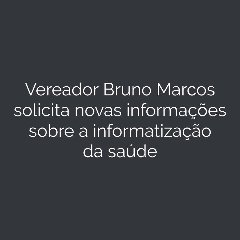 Vereador Bruno Marcos solicita novas informações sobre a informatização da saúde