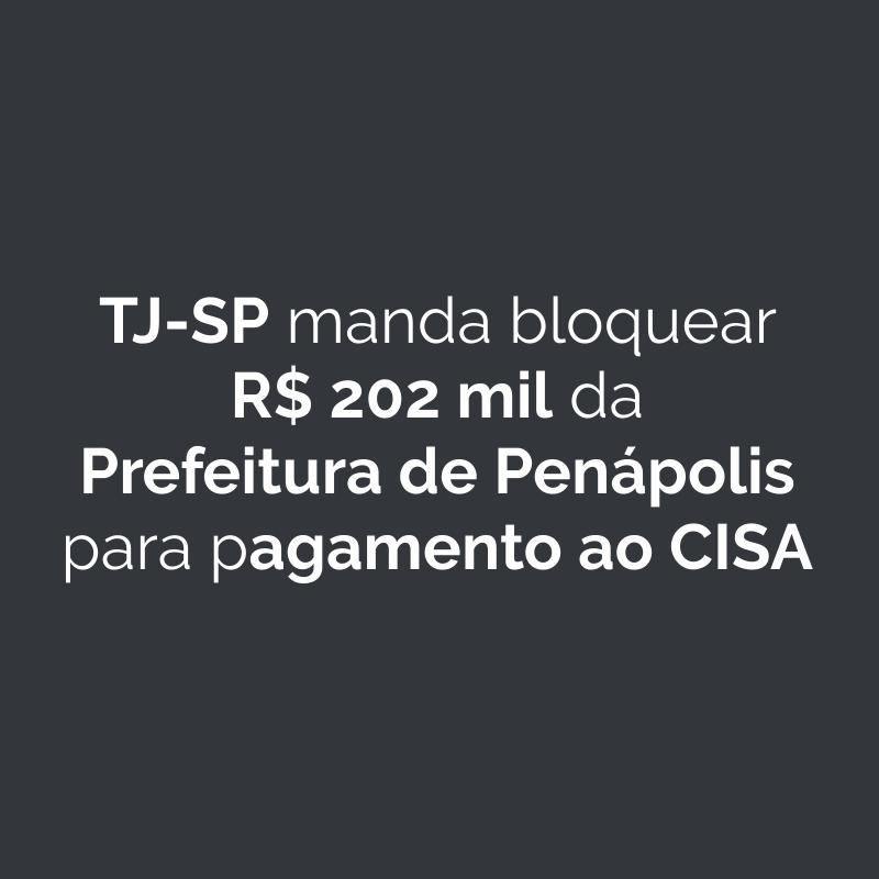 TJ-SP manda bloquear R$ 202 mil da Prefeitura de Penápolis para pagamento ao CISA