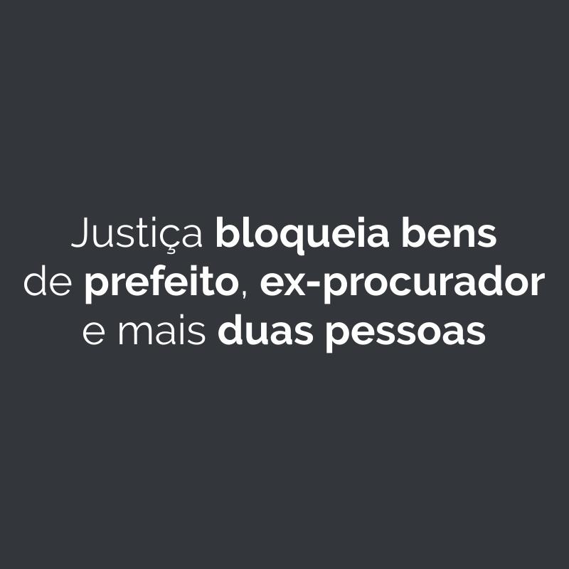 Justiça bloqueia bens de prefeito, ex-procurador e mais duas pessoas