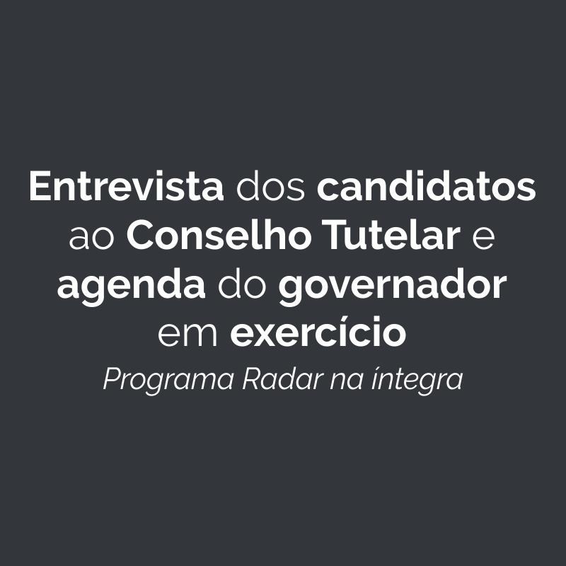Entrevista dos candidatos ao Conselho Tutelar e agenda do governador em exercício
