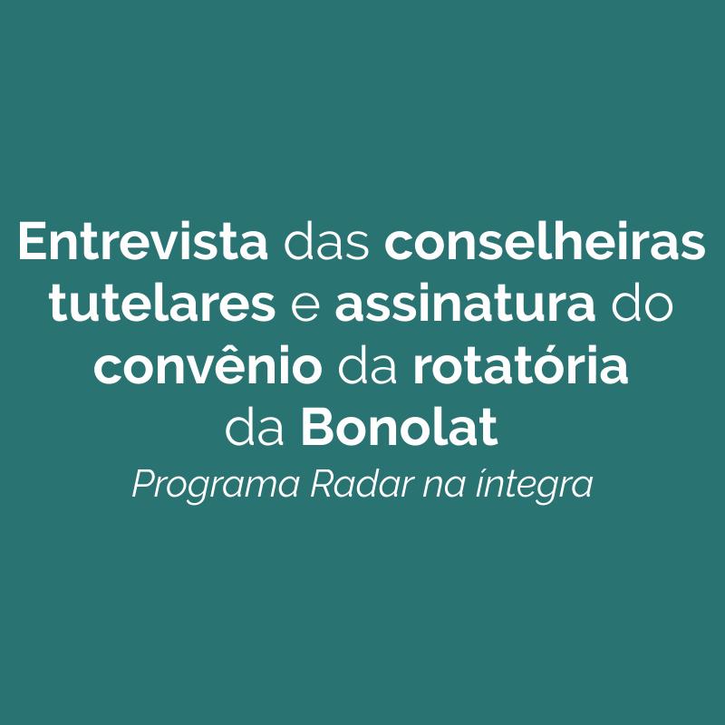 Entrevista com Conselheiras Tutelares e assinatura do convênio da rotatória da Bonolat