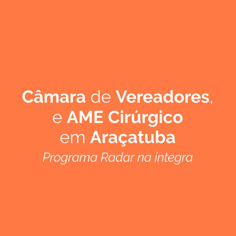 Repercussão da Câmara de Vereadores e novidades do AME Cirúrgico em Araçatuba