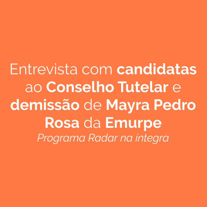 Entrevista com candidatas ao Conselho Tutelar e demissão de Mayra Pedro Rosa da Emurpe
