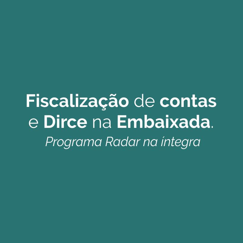Fiscalização de contas e Dirce na Embaixada – Programa Radar na íntegra