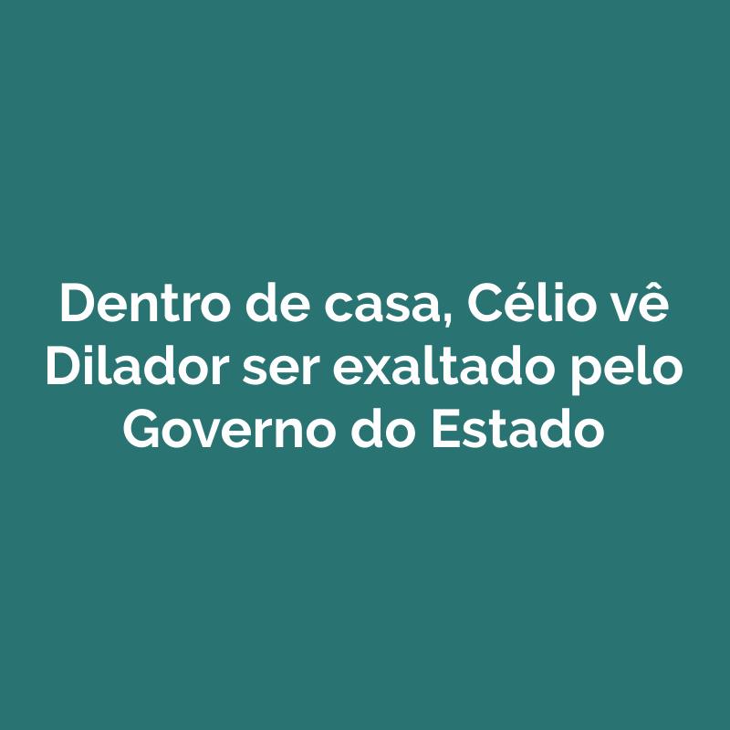 Dentro de casa, Célio vê Dilador ser exaltado pelo Governo do Estado