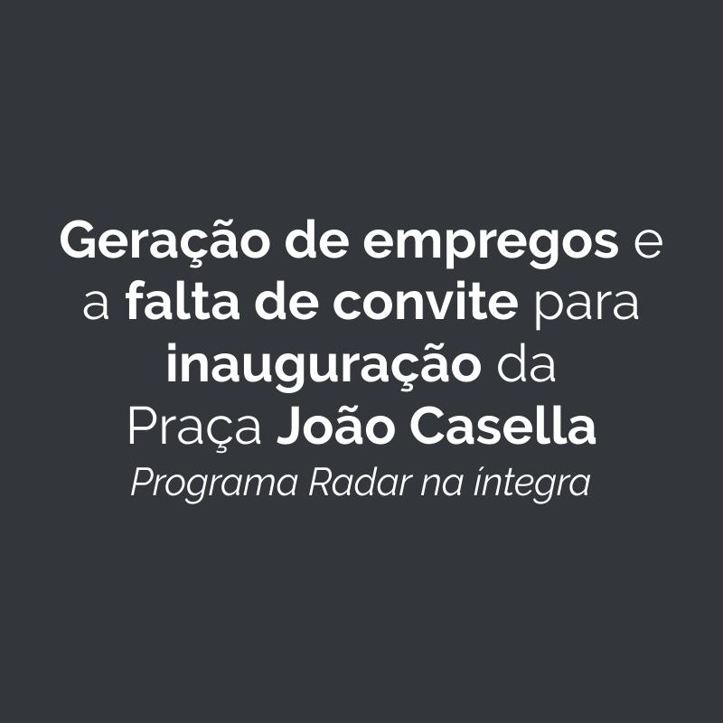 Geração de empregos na cidade e a falta de convite para inauguração da Praça João Casella