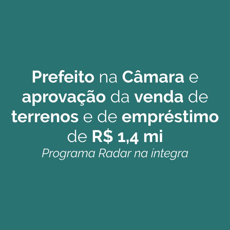 Prefeito na Câmara e aprovação da venda de terrenos e de empréstimo de R$ 1,4 mi – Programa Radar na íntegra