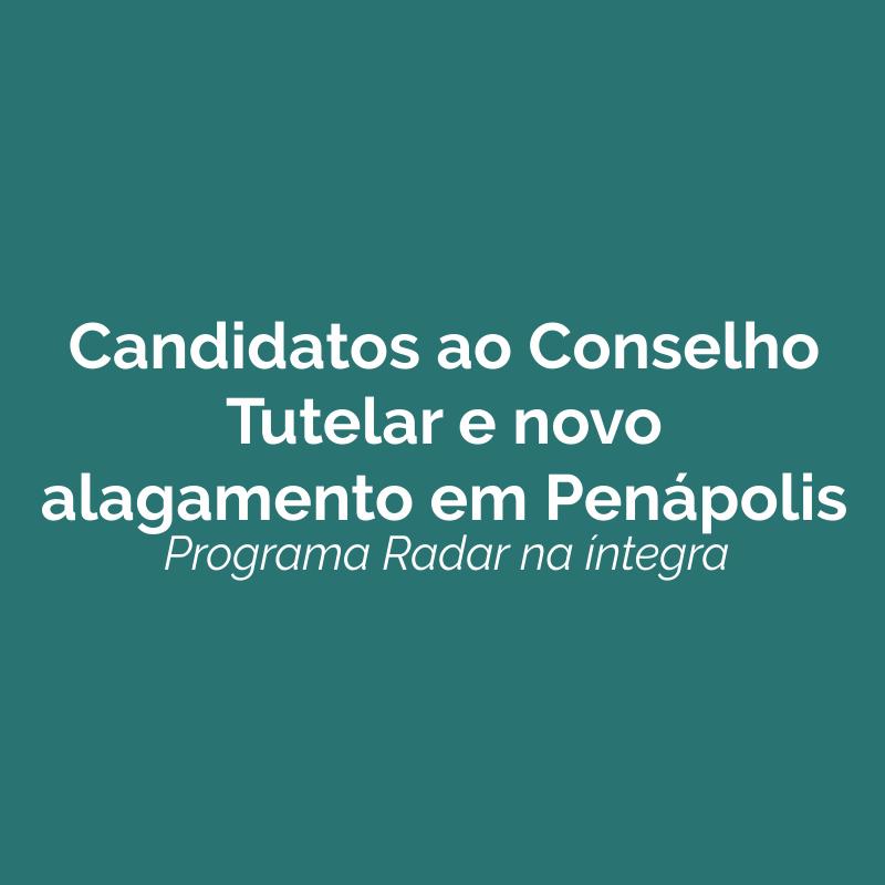 Candidatas ao Conselho Tutelar e novo alagamento em Penápolis. Ouça!