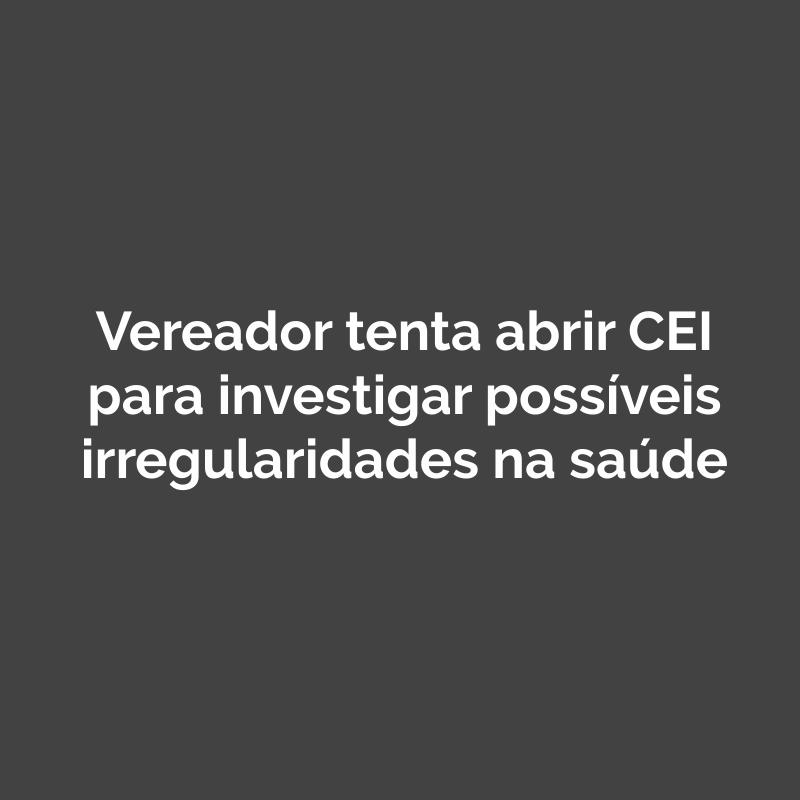 Vereador tenta abrir CEI para investigar possíveis irregularidades na saúde