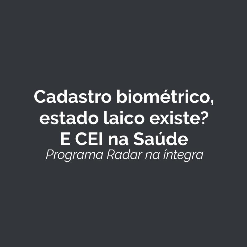 Cadastro biométrico; estado laico existe? E CEI na saúde