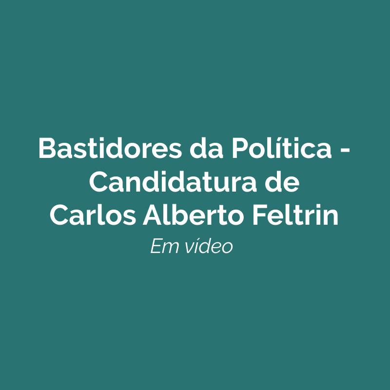 Bastidores da Política: Candidatura de Carlos Alberto Feltrin. Em vídeo!