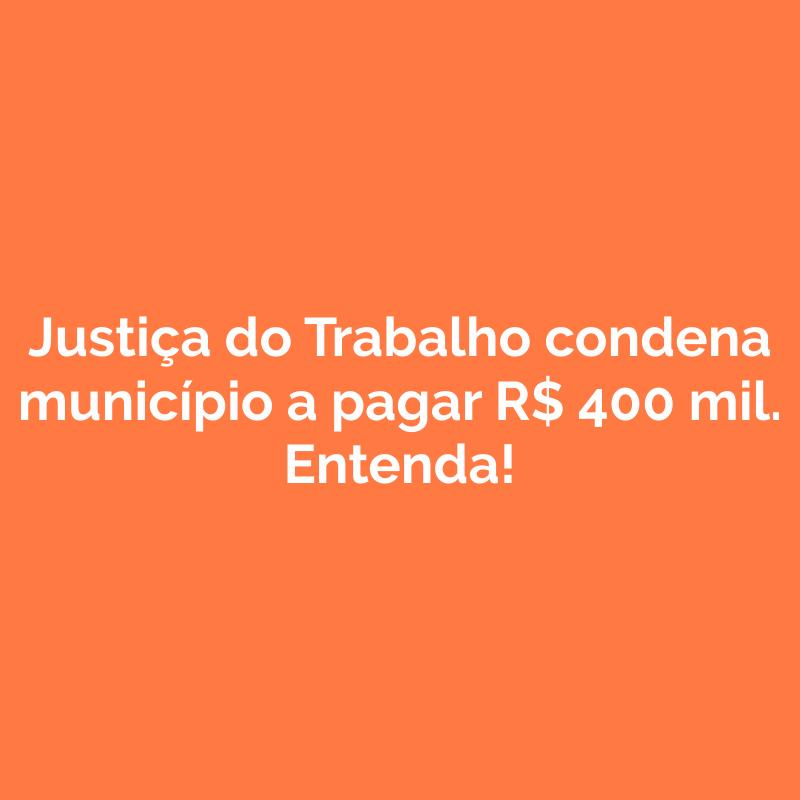Justiça do Trabalho condena município a pagar R$ 400 mil. Entenda!