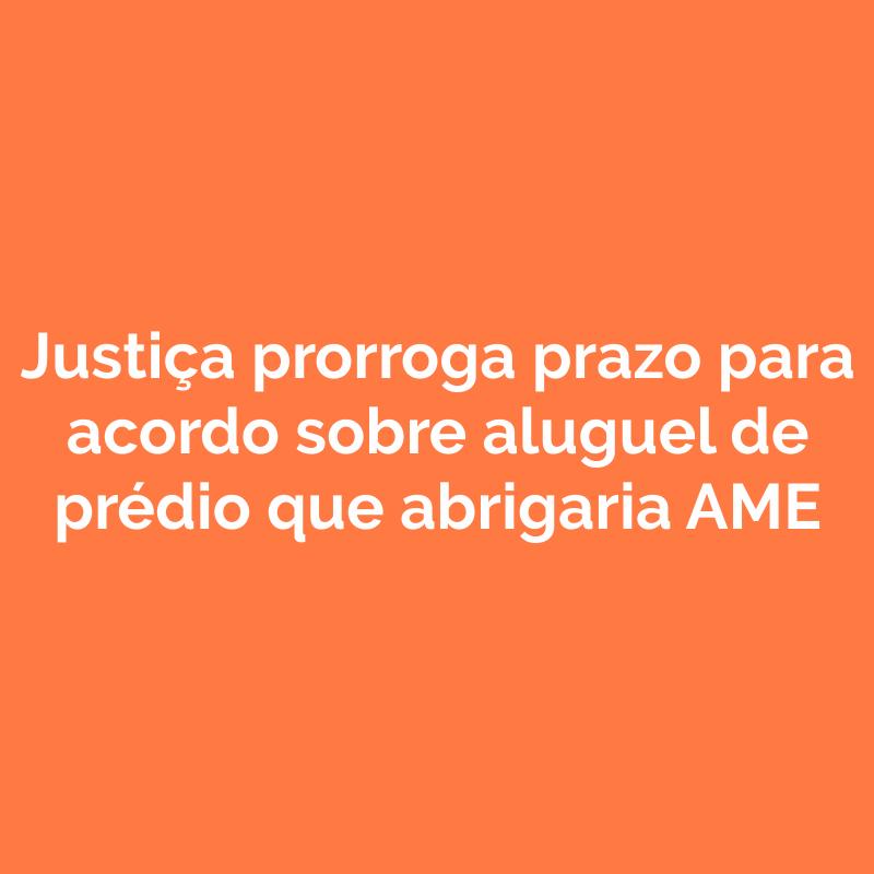 Justiça prorroga prazo para acordo sobre aluguel de prédio que abrigaria AME