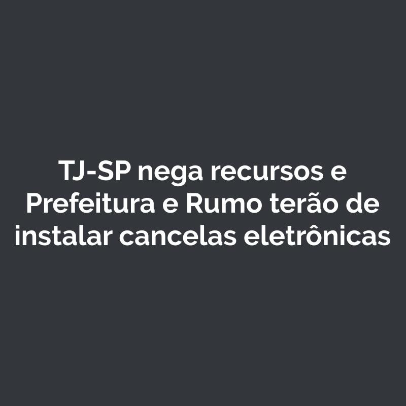 TJ-SP nega recursos e Prefeitura e Rumo terão de instalar cancelas eletrônicas