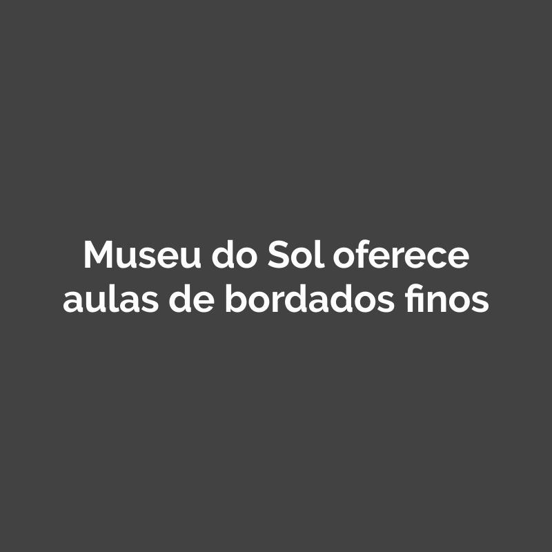 Museu do Sol oferece aulas de bordados finos