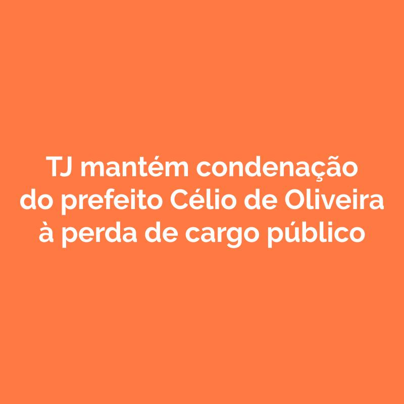 TJ mantém condenação do prefeito Célio de Oliveira à perda de cargo público