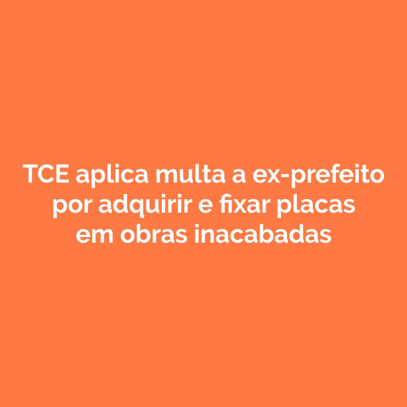 TCE aplica multa a ex-prefeito por adquirir e fixar placas em obras inacabadas