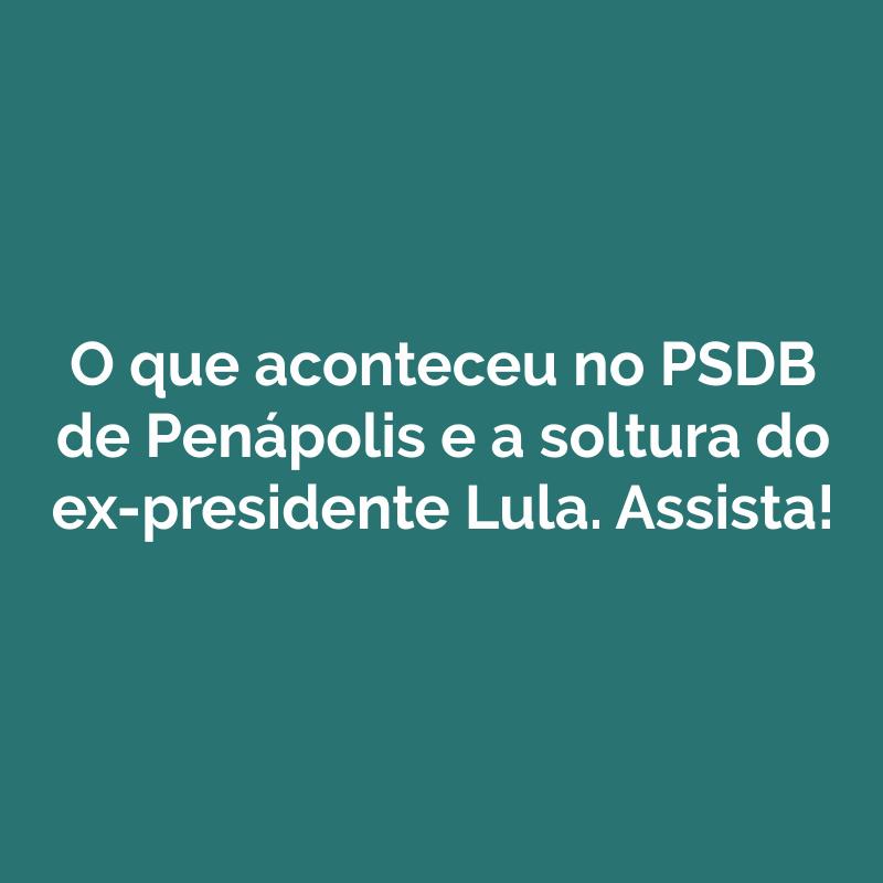 O que aconteceu no PSDB de Penápolis e a soltura do ex-presidente Lula. Assista!