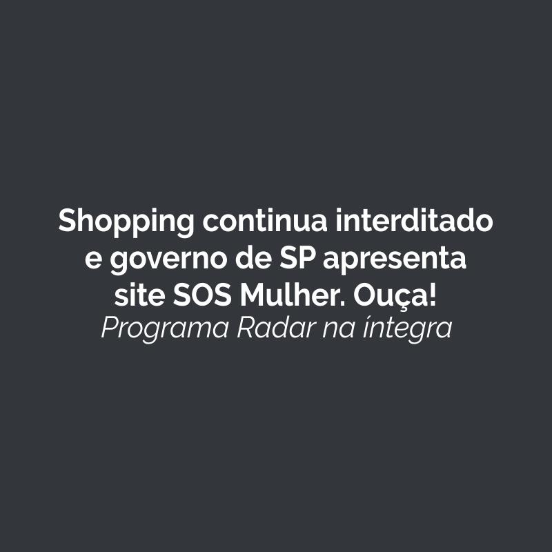 Shopping continua interditado e Governo de SP apresenta site SOS Mulher. Ouça!