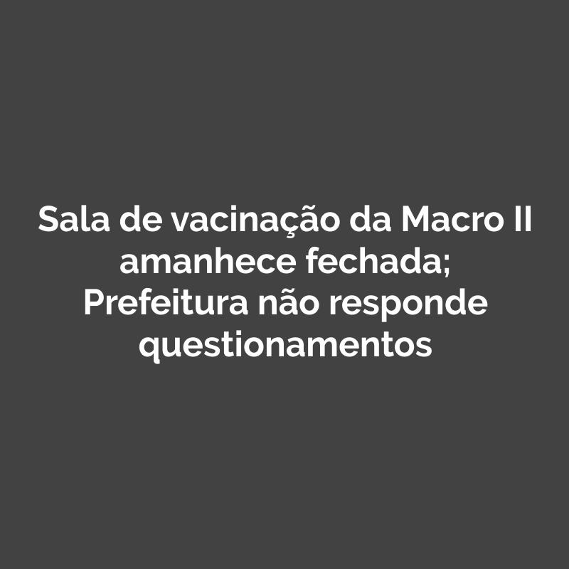 Sala de vacinação da Macro II amanhece fechada; Prefeitura não responde questionamentos