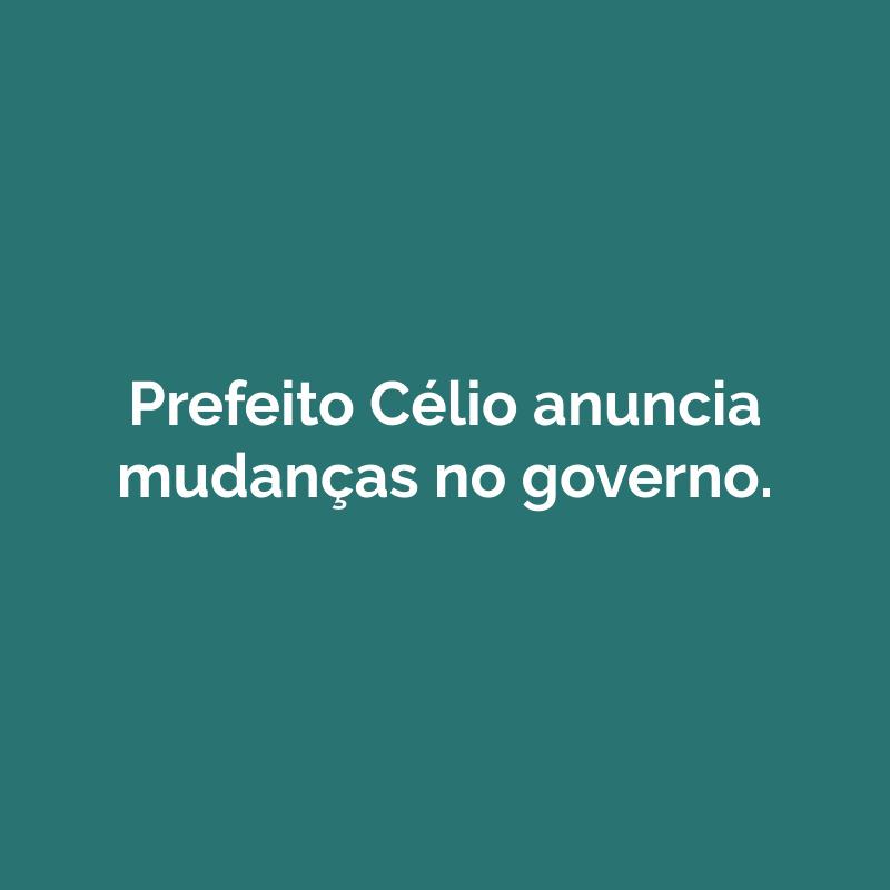 Prefeito Célio anuncia mudanças no governo. Jesus Araldi e Rodolfo Valente são as novidades