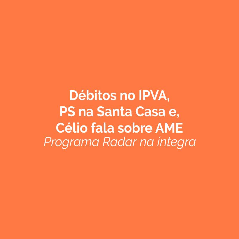 Débitos no IPVA, PS na Santa Casa e Célio fala sobre AME. Ouça!