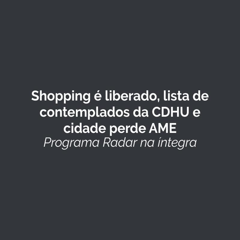 Shopping é liberado, lista de contemplados da CDHU e cidade perde AME