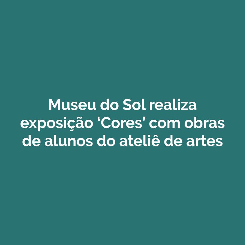 Museu do Sol realiza exposição 'Cores' com obras de alunos do ateliê de artes