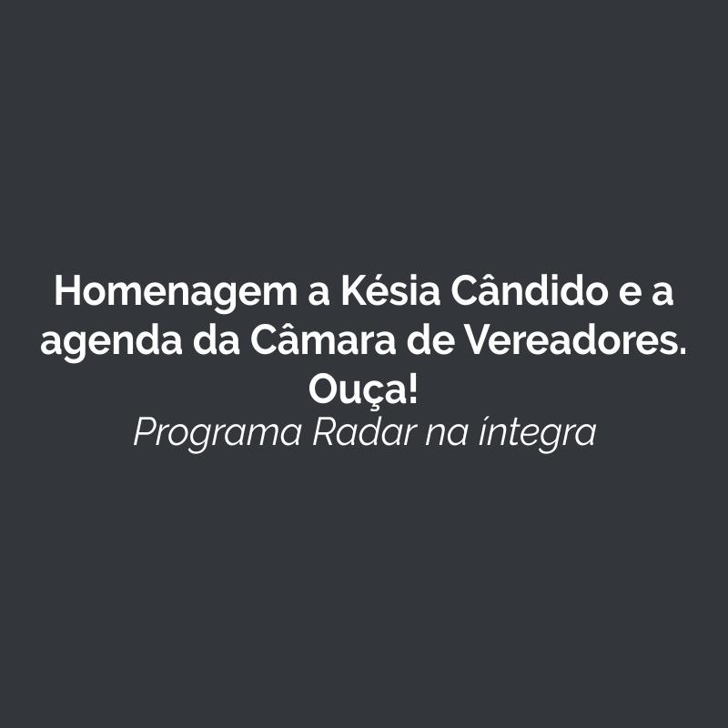 Homenagem a Késia Cândido e a agenda da Câmara de Vereadores. Ouça!