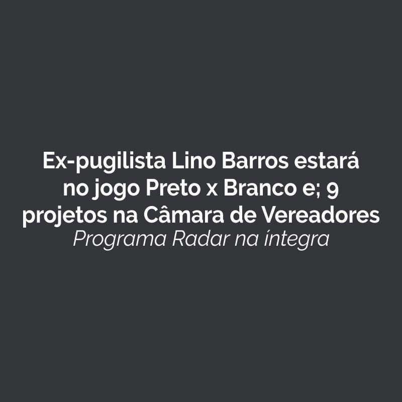 Ex-pugilista Lino Barros estará no jogo Preto x Branco e; 9 projetos na Câmara de Vereadores. Ouça!