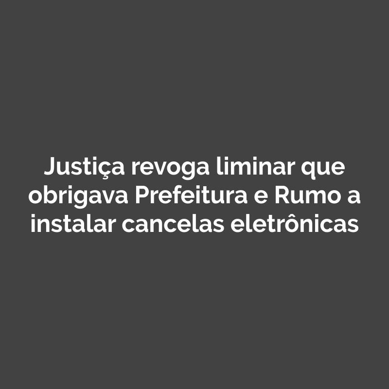 Justiça revoga liminar que obrigava Prefeitura e Rumo a instalar cancelas eletrônicas