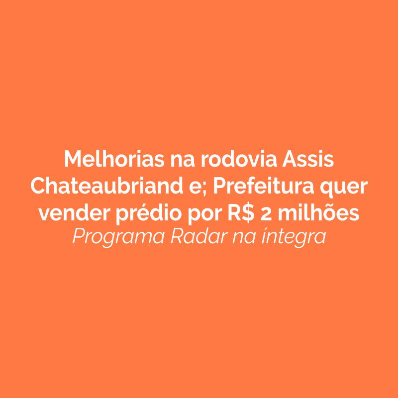 Melhorias na rodovia Assis Chateaubriand e; Prefeitura quer vender prédio por R$ 2 milhões. Ouça!