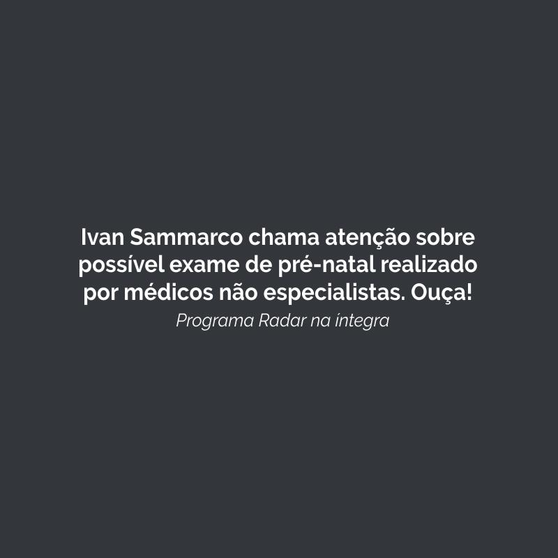 Ivan Sammarco chama atenção sobre possível exame de pré-natal realizado por médicos não especialistas. Ouça!