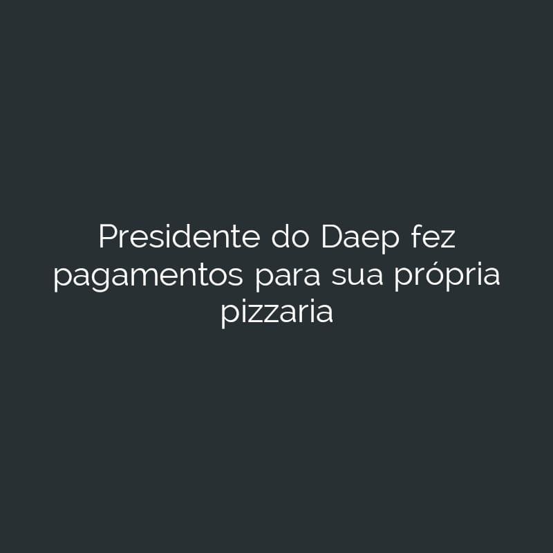 Presidente do DAEP faz pagamentos para sua própria pizzaria. Ouça!