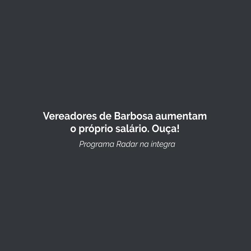 Vereadores de Barbosa aumentam o próprio salário. Ouça!